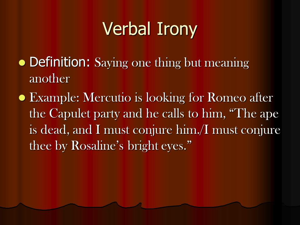 Verbal Irony Definition: Saying one thing but meaning another Definition: Saying one thing but meaning another Example: Mercutio is looking for Romeo after the Capulet party and he calls to him, The ape is dead, and I must conjure him./I must conjure thee by Rosaline's bright eyes. Example: Mercutio is looking for Romeo after the Capulet party and he calls to him, The ape is dead, and I must conjure him./I must conjure thee by Rosaline's bright eyes.