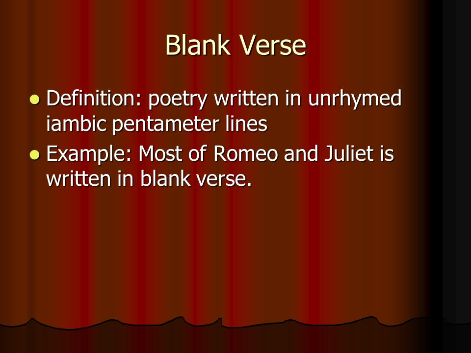Blank Verse Definition: poetry written in unrhymed iambic pentameter lines Definition: poetry written in unrhymed iambic pentameter lines Example: Most of Romeo and Juliet is written in blank verse.
