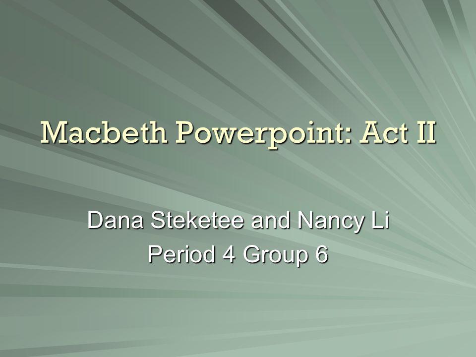 Macbeth Powerpoint: Act II Dana Steketee and Nancy Li Period 4 Group 6