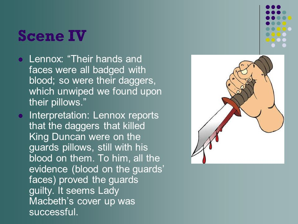"Scene IV Lennox: ""Their hands and faces were all badged with blood; so were their daggers, which unwiped we found upon their pillows."" Interpretation:"