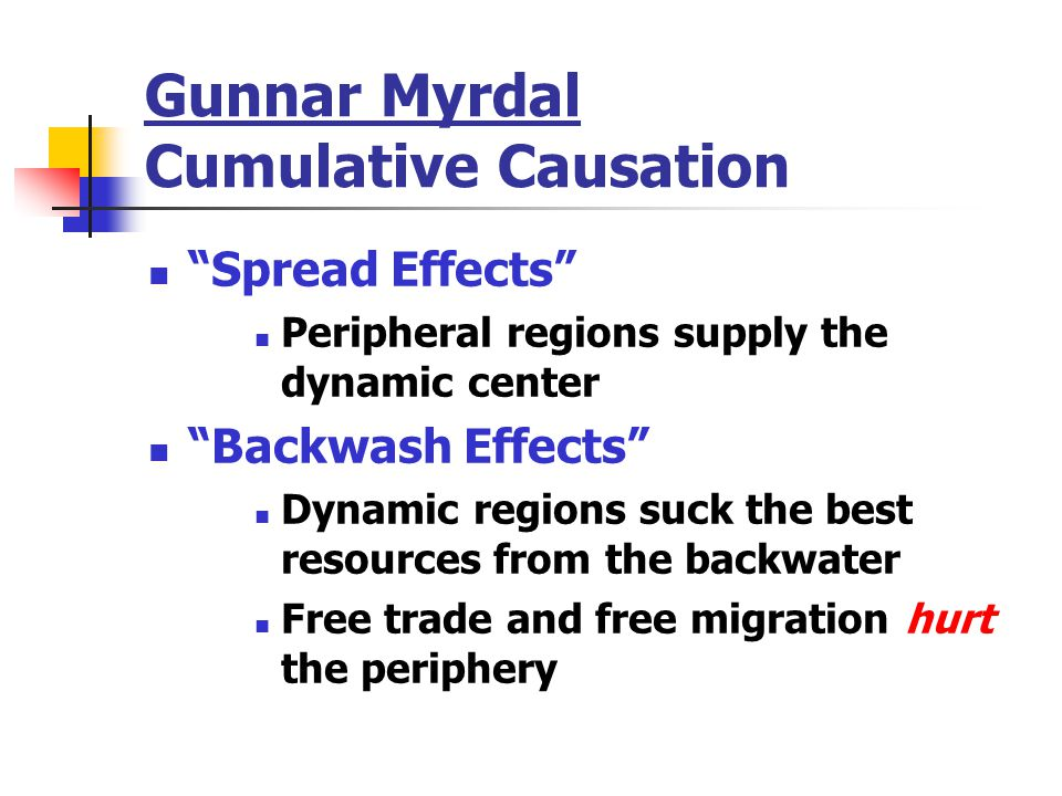Gunnar Myrdal Cumulative Causation Spread Effects Peripheral regions supply the dynamic center Backwash Effects Dynamic regions suck the best resources from the backwater Free trade and free migration hurt the periphery