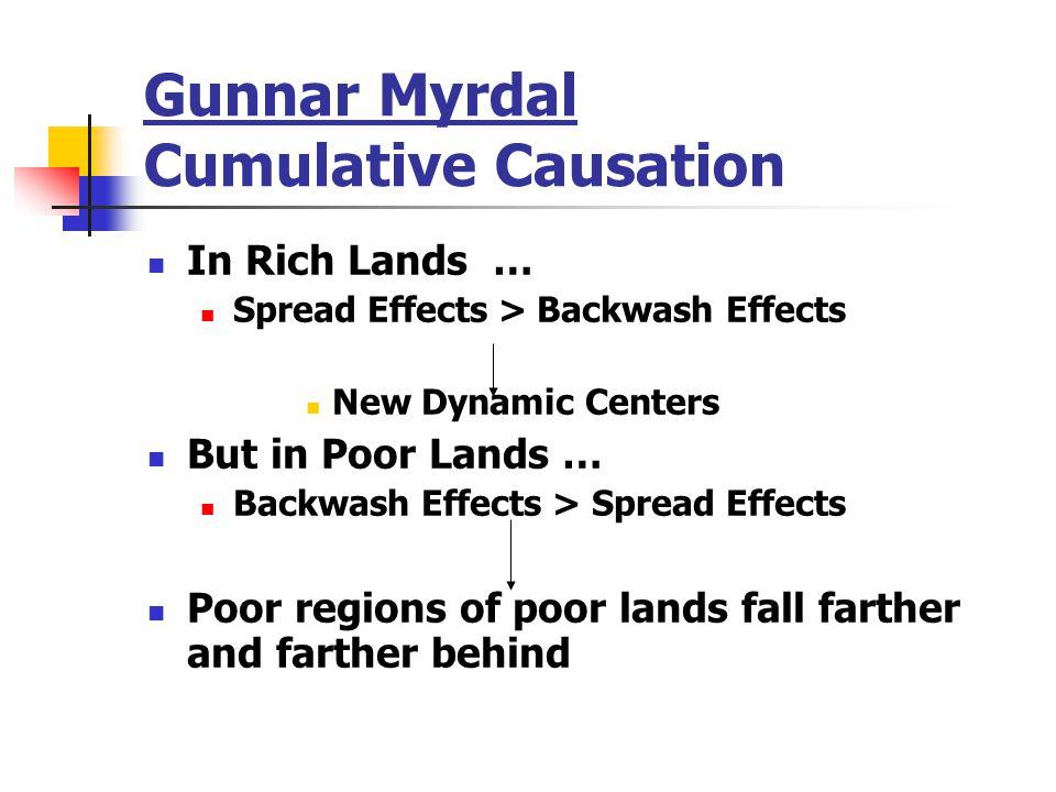 Gunnar Myrdal Cumulative Causation In Rich Lands … Spread Effects > Backwash Effects New Dynamic Centers But in Poor Lands … Backwash Effects > Spread