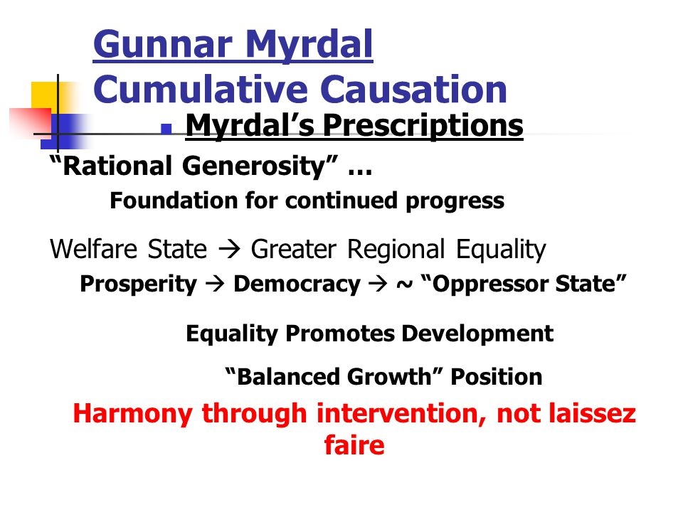 Gunnar Myrdal Cumulative Causation Myrdal's Prescriptions Rational Generosity … Foundation for continued progress Welfare State  Greater Regional Equality Prosperity  Democracy  ~ Oppressor State Equality Promotes Development Balanced Growth Position Harmony through intervention, not laissez faire