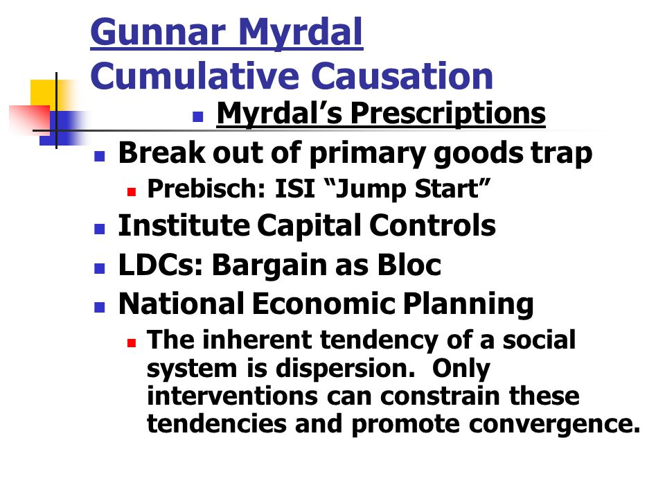 Gunnar Myrdal Cumulative Causation Myrdal's Prescriptions Break out of primary goods trap Prebisch: ISI Jump Start Institute Capital Controls LDCs: Bargain as Bloc National Economic Planning The inherent tendency of a social system is dispersion.