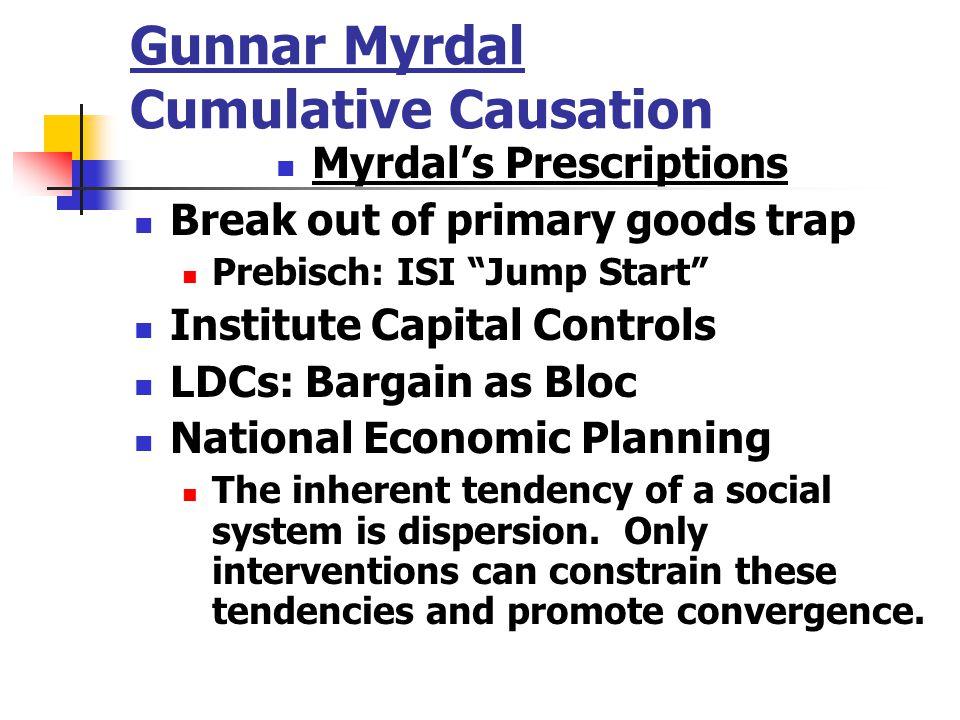 "Gunnar Myrdal Cumulative Causation Myrdal's Prescriptions Break out of primary goods trap Prebisch: ISI ""Jump Start"" Institute Capital Controls LDCs:"