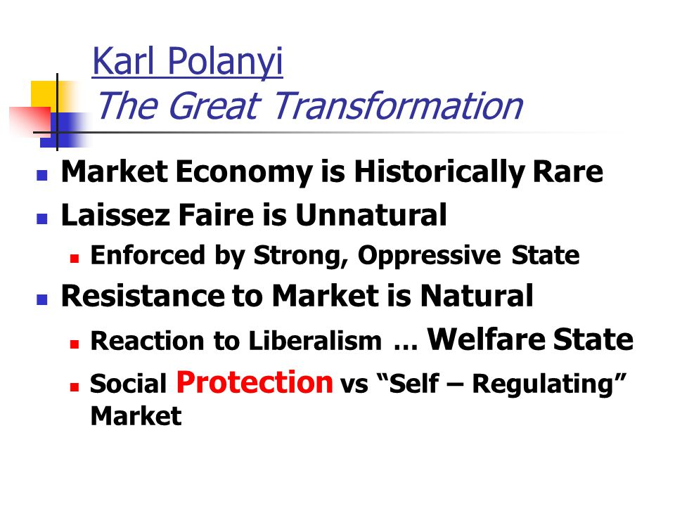 Karl Polanyi The Great Transformation Market Economy is Historically Rare Laissez Faire is Unnatural Enforced by Strong, Oppressive State Resistance t