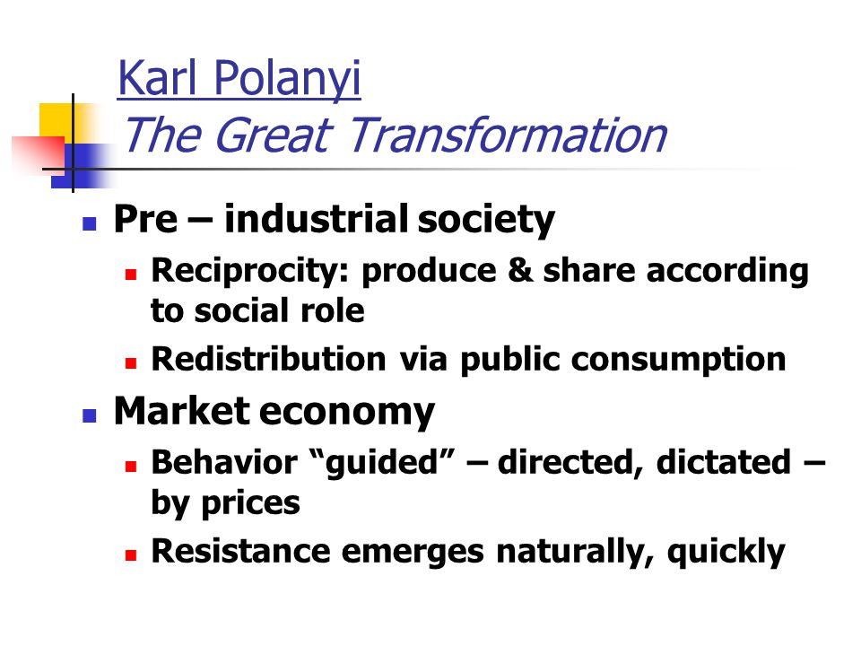 Karl Polanyi The Great Transformation Pre – industrial society Reciprocity: produce & share according to social role Redistribution via public consumption Market economy Behavior guided – directed, dictated – by prices Resistance emerges naturally, quickly
