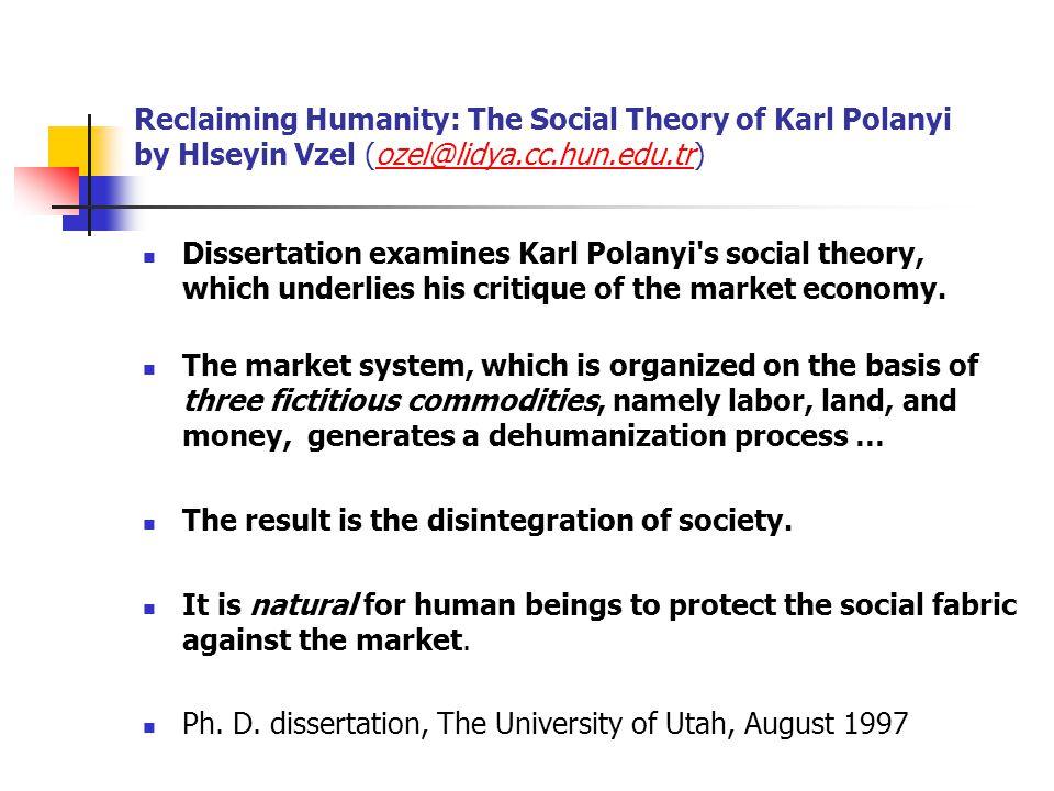 Reclaiming Humanity: The Social Theory of Karl Polanyi by Hlseyin Vzel (ozel@lidya.cc.hun.edu.tr)ozel@lidya.cc.hun.edu.tr Dissertation examines Karl Polanyi s social theory, which underlies his critique of the market economy.