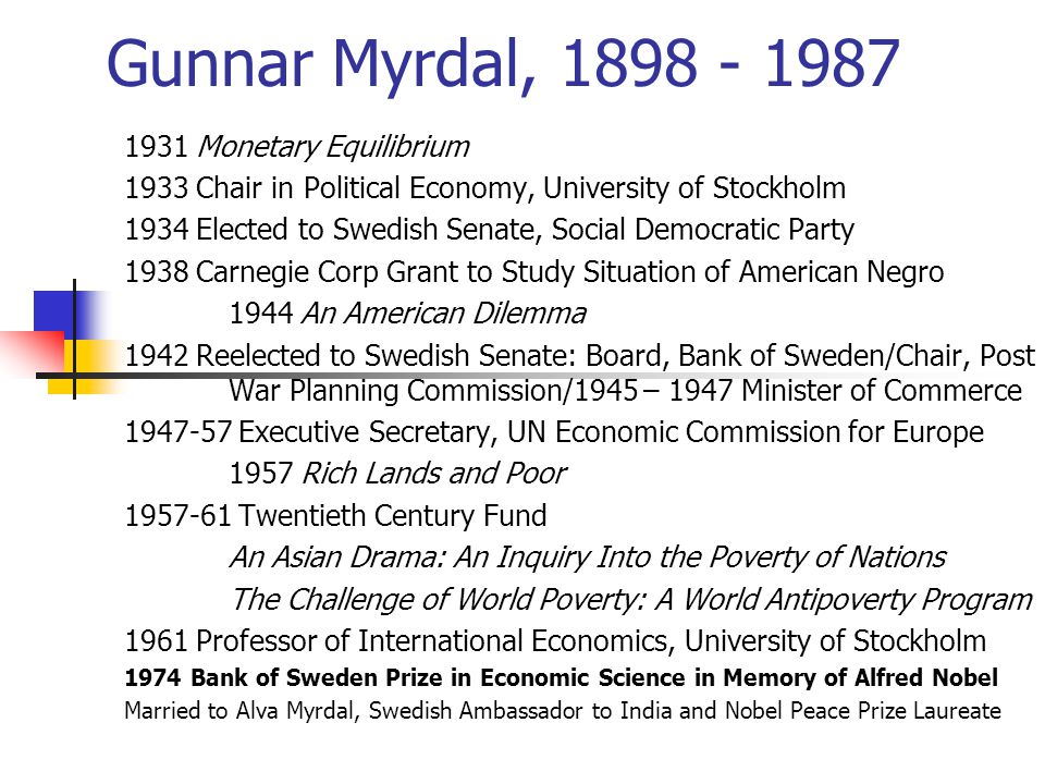 Gunnar Myrdal, 1898 - 1987 1931 Monetary Equilibrium 1933 Chair in Political Economy, University of Stockholm 1934 Elected to Swedish Senate, Social Democratic Party 1938 Carnegie Corp Grant to Study Situation of American Negro 1944 An American Dilemma 1942 Reelected to Swedish Senate: Board, Bank of Sweden/Chair, Post War Planning Commission/1945 – 1947 Minister of Commerce 1947-57 Executive Secretary, UN Economic Commission for Europe 1957 Rich Lands and Poor 1957-61 Twentieth Century Fund An Asian Drama: An Inquiry Into the Poverty of Nations The Challenge of World Poverty: A World Antipoverty Program 1961 Professor of International Economics, University of Stockholm 1974 Bank of Sweden Prize in Economic Science in Memory of Alfred Nobel Married to Alva Myrdal, Swedish Ambassador to India and Nobel Peace Prize Laureate
