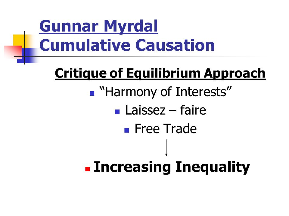 """Gunnar Myrdal Cumulative Causation Critique of Equilibrium Approach """"Harmony of Interests"""" Laissez – faire Free Trade Increasing Inequality"""