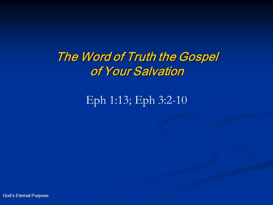 God's Eternal Purpose The Word of Truth the Gospel of Your Salvation Eph 1:13; Eph 3:2-10