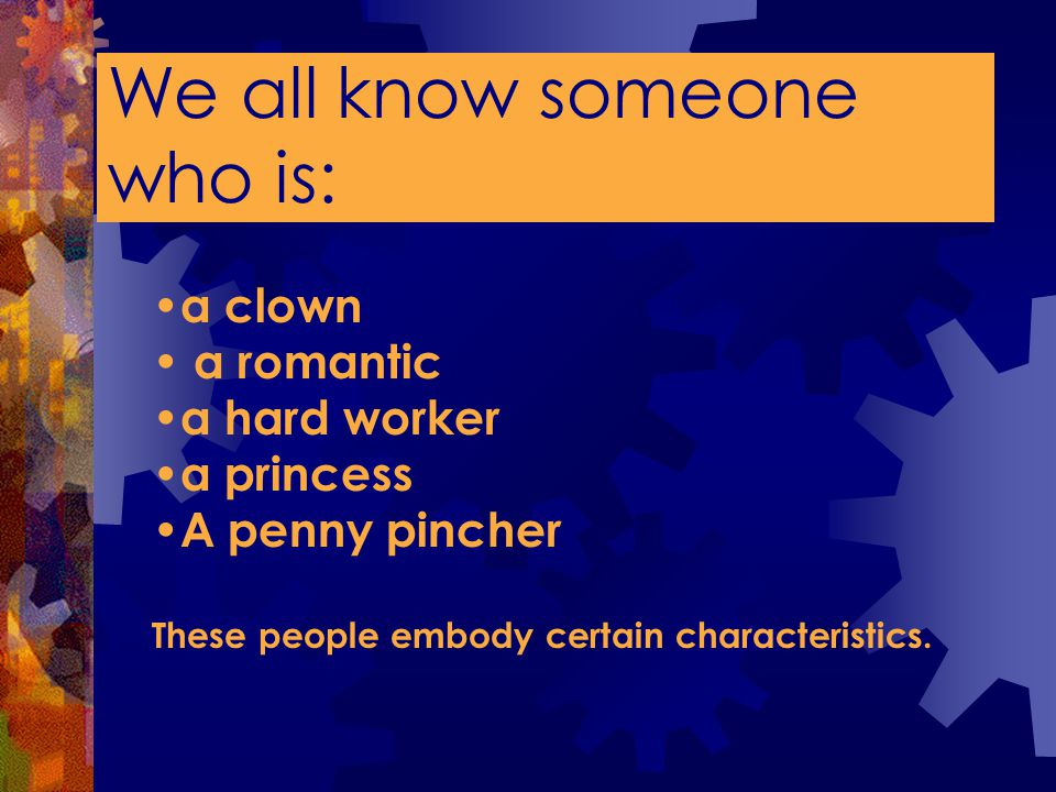 We all know someone who is: a clown a romantic a hard worker a princess A penny pincher These people embody certain characteristics.