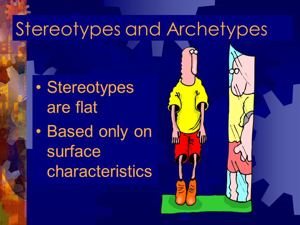 Stereotypes and Archetypes Stereotypes are flat Based only on surface characteristics