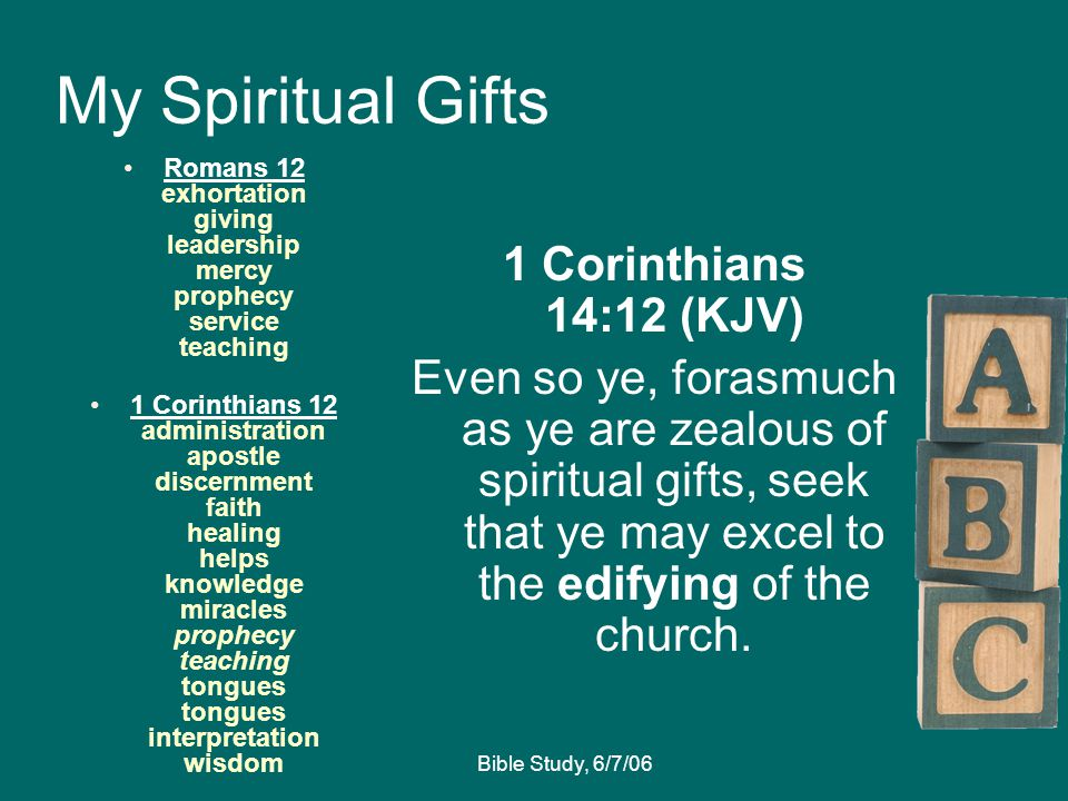 Bible Study, 6/7/06 My Spiritual Gifts Romans 12 exhortation giving leadership mercy prophecy service teaching 1 Corinthians 12 administration apostle discernment faith healing helps knowledge miracles prophecy teaching tongues tongues interpretation wisdom 1 Corinthians 14:12 (KJV) Even so ye, forasmuch as ye are zealous of spiritual gifts, seek that ye may excel to the edifying of the church.