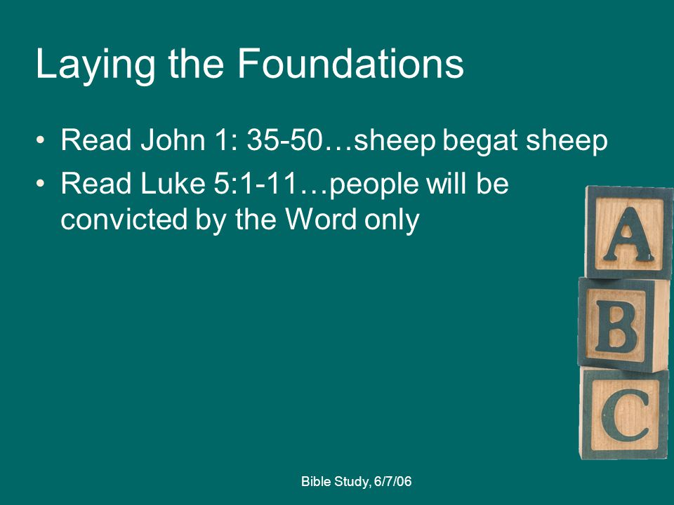 Bible Study, 6/7/06 Laying the Foundations Read John 1: 35-50…sheep begat sheep Read Luke 5:1-11…people will be convicted by the Word only