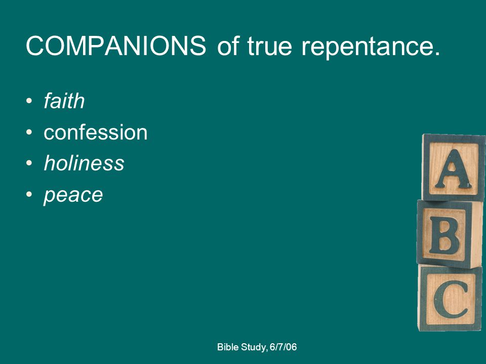 Bible Study, 6/7/06 COMPANIONS of true repentance. faith confession holiness peace