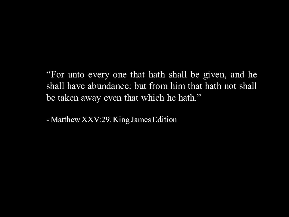For unto every one that hath shall be given, and he shall have abundance: but from him that hath not shall be taken away even that which he hath. - Matthew XXV:29, King James Edition