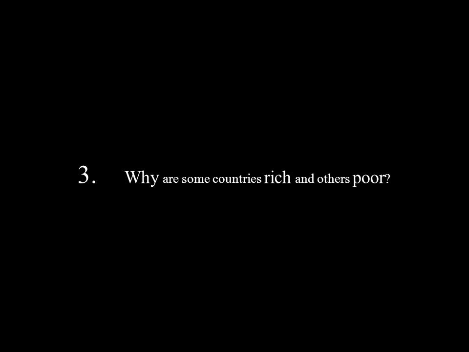 3. Why are some countries rich and others poor ?