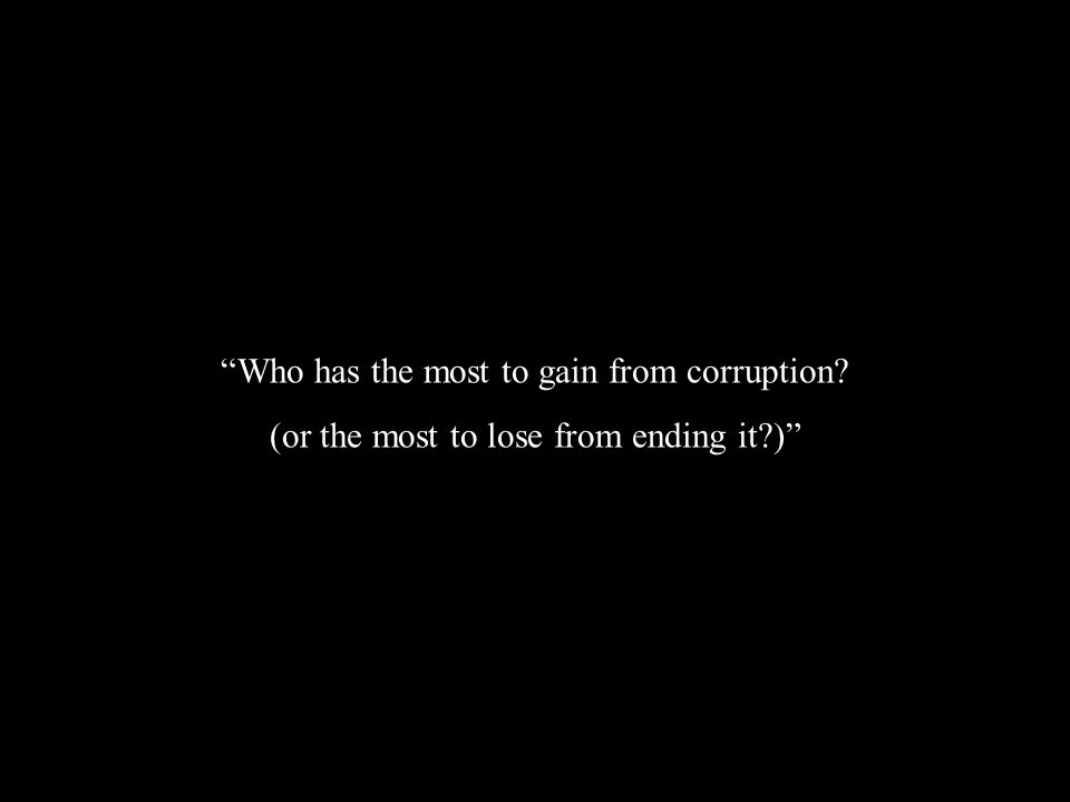 Who has the most to gain from corruption (or the most to lose from ending it )