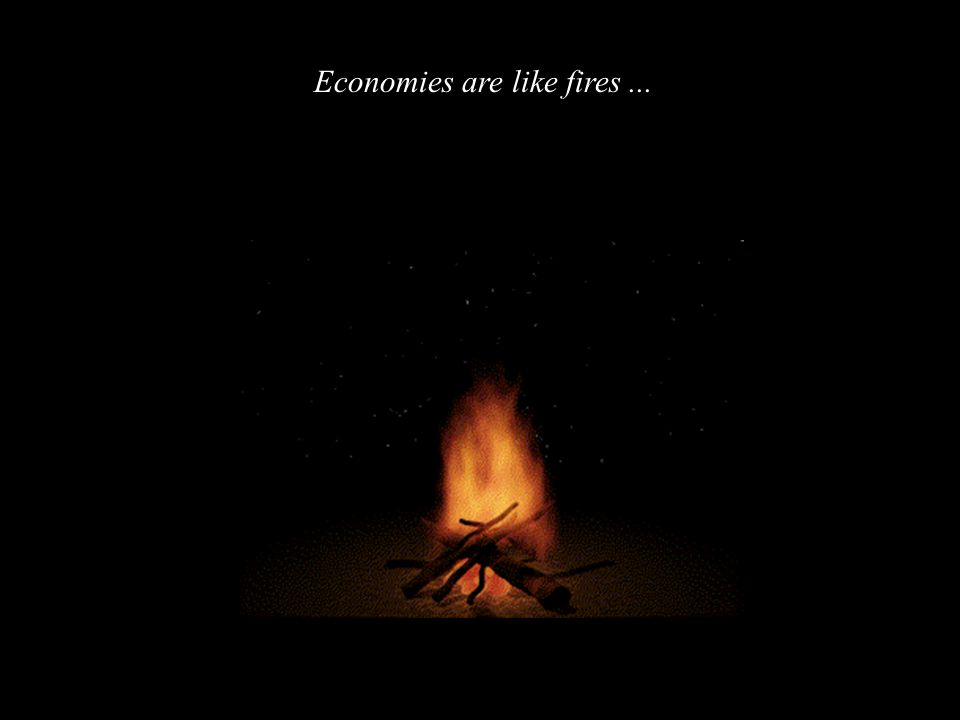 Economies are like fires...