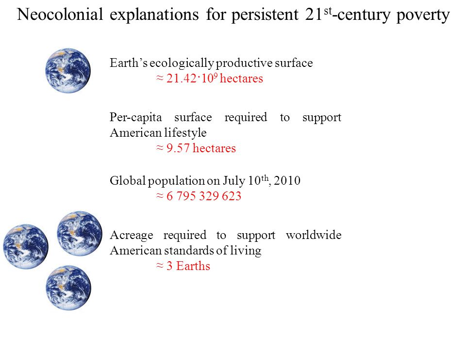 Earth's ecologically productive surface ≈ 21.42·10 9 hectares Per-capita surface required to support American lifestyle ≈ 9.57 hectares Acreage required to support worldwide American standards of living ≈ 3 Earths Global population on July 10 th, 2010 ≈ 6 795 329 623 Neocolonial explanations for persistent 21 st -century poverty