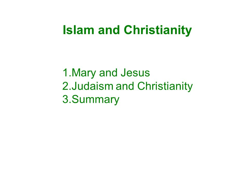 Islam and Christianity 1.Mary and Jesus 2.Judaism and Christianity 3.Summary