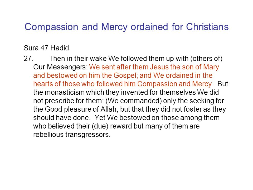 Compassion and Mercy ordained for Christians Sura 47 Hadid 27.Then in their wake We followed them up with (others of) Our Messengers: We sent after them Jesus the son of Mary and bestowed on him the Gospel; and We ordained in the hearts of those who followed him Compassion and Mercy.