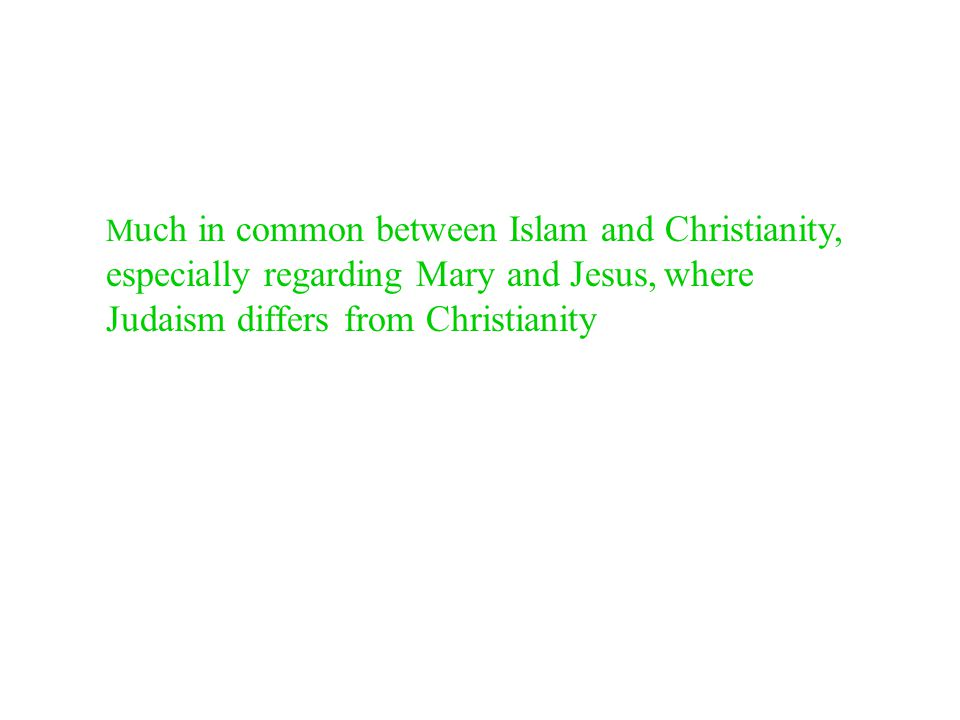M uch in common between Islam and Christianity, especially regarding Mary and Jesus, where Judaism differs from Christianity