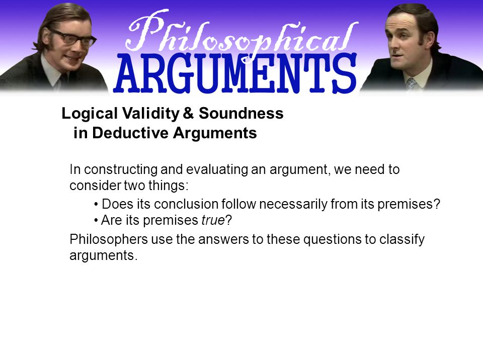 Logical Validity & Soundness in Deductive Arguments In constructing and evaluating an argument, we need to consider two things: Does its conclusion follow necessarily from its premises.