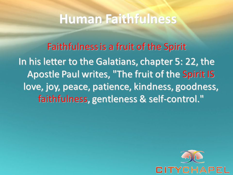 Human Faithfulness Human Faithfulness Faithfulness is a fruit of the Spirit In his letter to the Galatians, chapter 5: 22, the Apostle Paul writes, The fruit of the Spirit IS love, joy, peace, patience, kindness, goodness, faithfulness, gentleness & self-control.