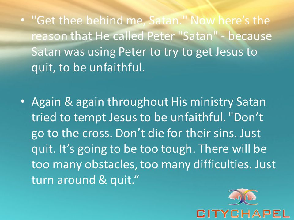 Get thee behind me, Satan. Now here's the reason that He called Peter Satan - because Satan was using Peter to try to get Jesus to quit, to be unfaithful.
