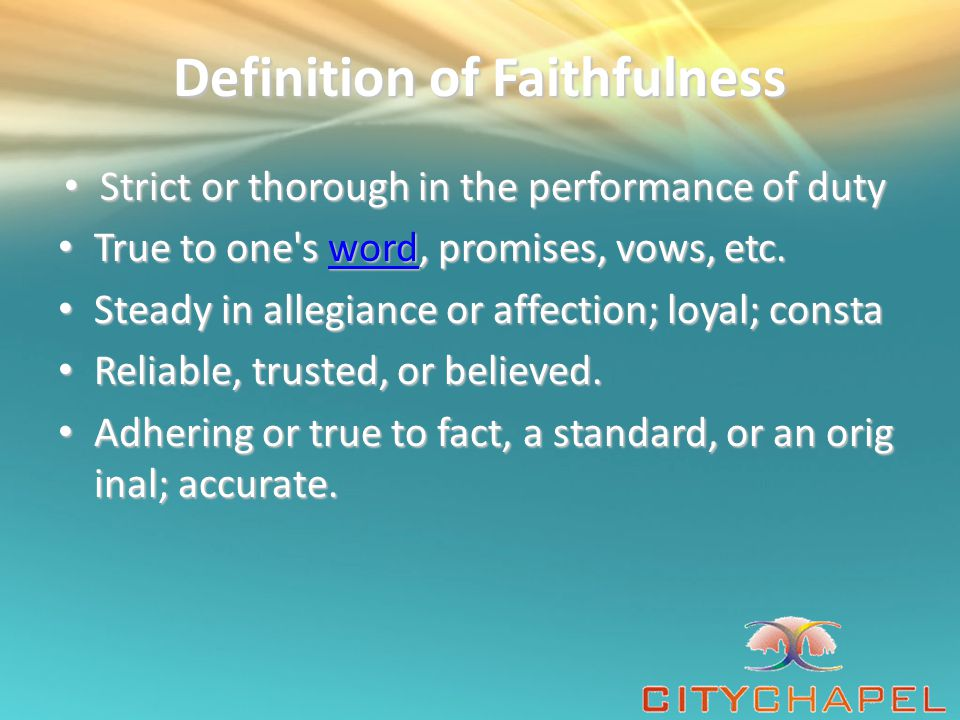 Definition of Faithfulness Strict or thorough in the performance of duty Strict or thorough in the performance of duty True to one s word, promises, vows, etc.
