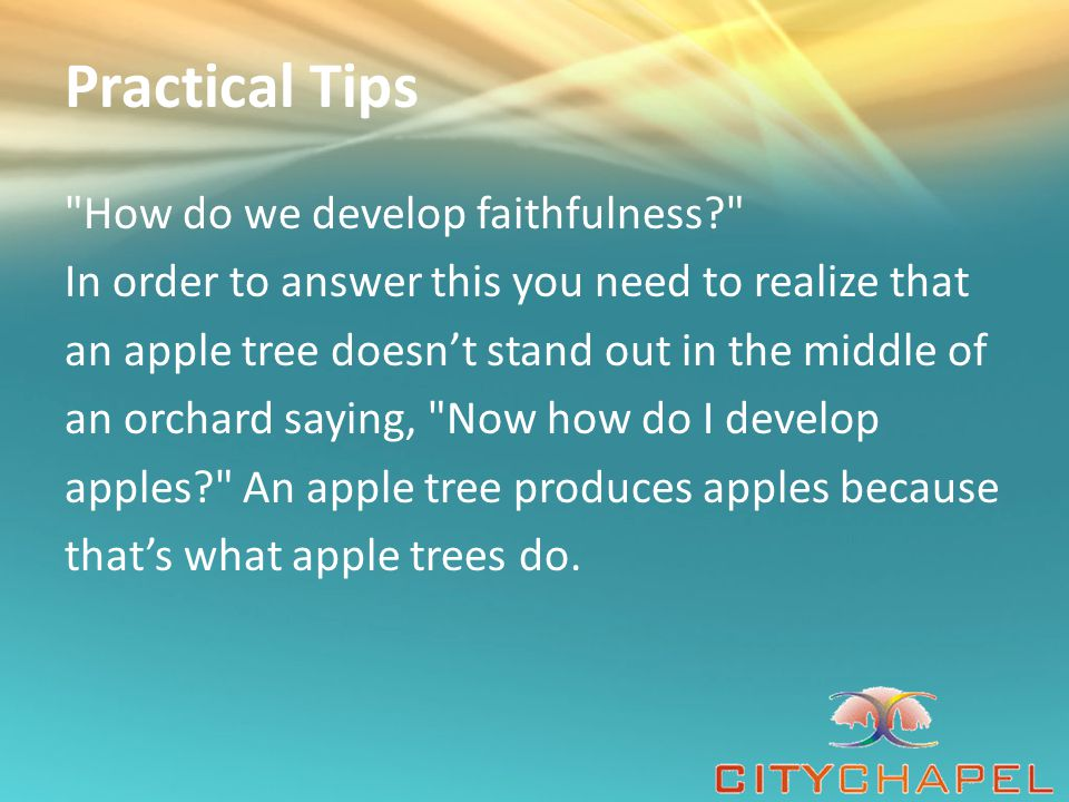 Practical Tips How do we develop faithfulness In order to answer this you need to realize that an apple tree doesn't stand out in the middle of an orchard saying, Now how do I develop apples An apple tree produces apples because that's what apple trees do.