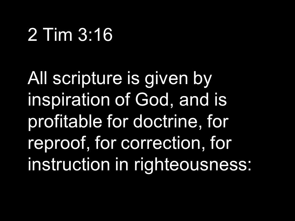 2 Tim 3:16 All scripture is given by inspiration of God, and is profitable for doctrine, for reproof, for correction, for instruction in righteousness: