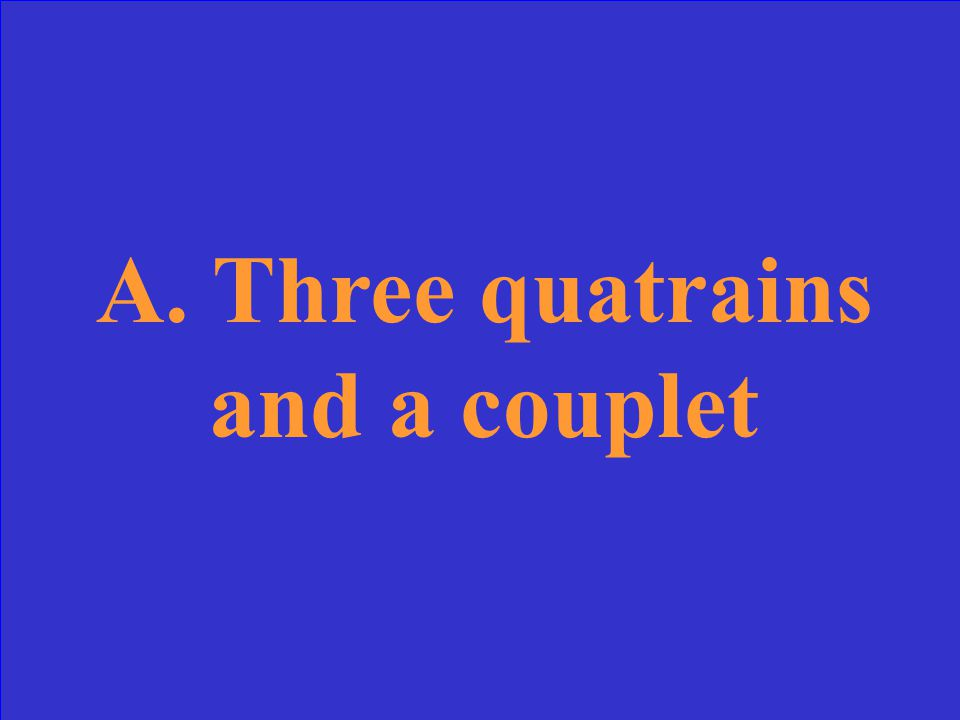 In the form known as the Shakespearean sonnet, the requirements are that the fourteen lines are divided into: A.Three quatrains and a couplet B.