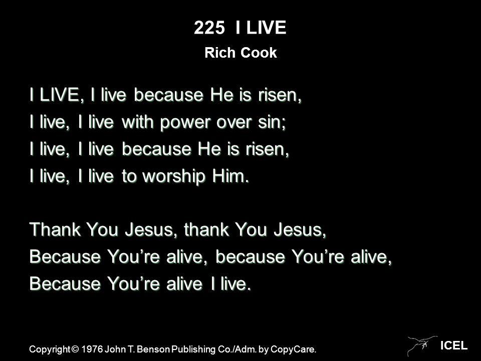 ICEL 225 I LIVE I LIVE, I live because He is risen, I live, I live with power over sin; I live, I live because He is risen, I live, I live to worship Him.