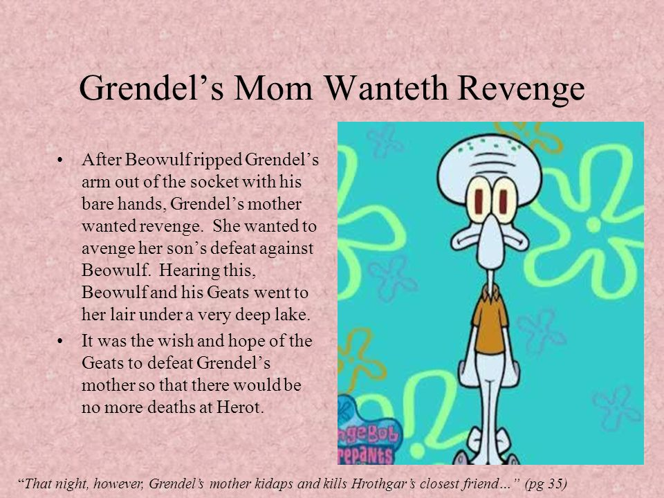 Grendel's Mom Wanteth Revenge After Beowulf ripped Grendel's arm out of the socket with his bare hands, Grendel's mother wanted revenge. She wanted to