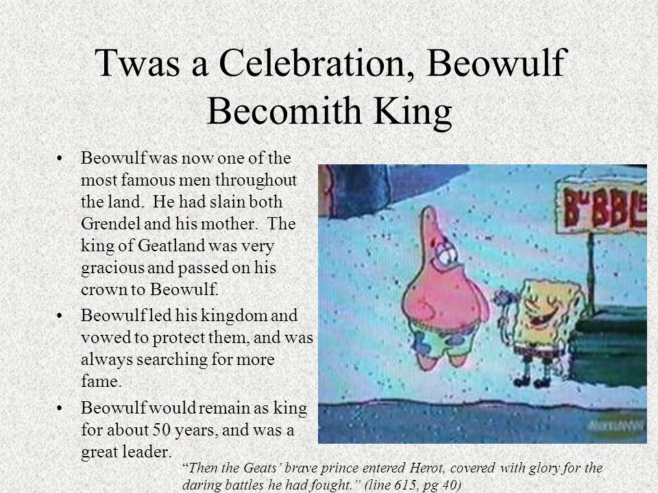 Twas a Celebration, Beowulf Becomith King Beowulf was now one of the most famous men throughout the land. He had slain both Grendel and his mother. Th