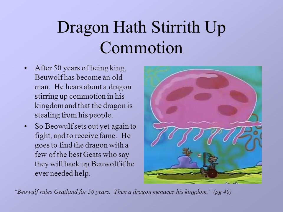 Dragon Hath Stirrith Up Commotion After 50 years of being king, Beuwolf has become an old man. He hears about a dragon stirring up commotion in his ki