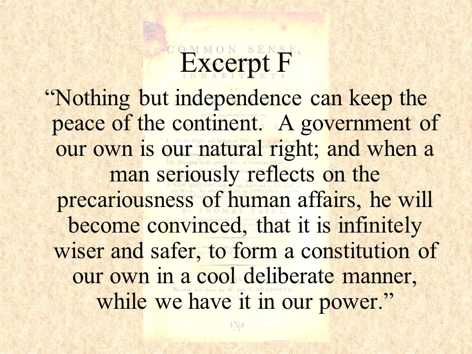"""Excerpt F """"Nothing but independence can keep the peace of the continent. A government of our own is our natural right; and when a man seriously reflec"""