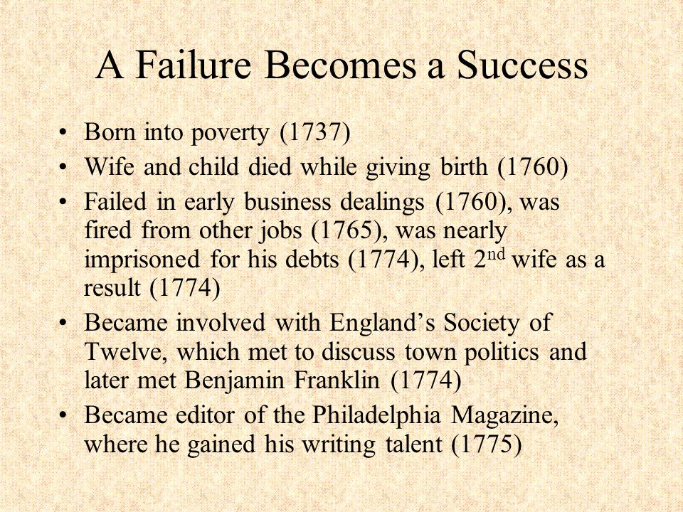 And a Success Becomes a Failure Expelled by Congress due to making bad loans for the government (1787) Wrote another pamphlet against British monarchies – charged with seditious libel in Great Britain in 1792 – arrested on another charge in 1793 in France – after his release, fled to the US in 1802 (Jefferson) Died in 1809 – only six people came to his funeral (two were freed blacks) Body was buried in a field, later dug up, and is currently missing