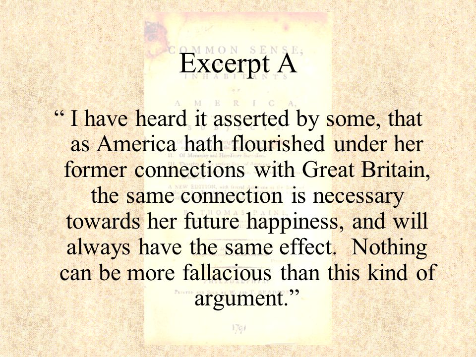 Excerpt A I have heard it asserted by some, that as America hath flourished under her former connections with Great Britain, the same connection is necessary towards her future happiness, and will always have the same effect.