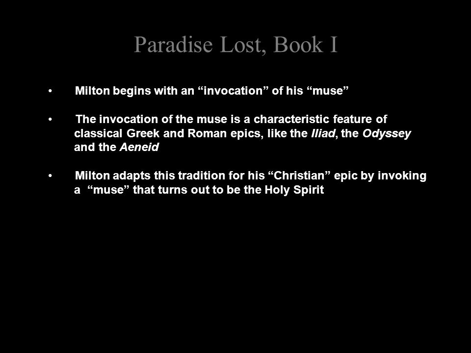 Paradise Lost, Book I Milton begins with an invocation of his muse The invocation of the muse is a characteristic feature of classical Greek and Roman epics, like the Iliad, the Odyssey and the Aeneid Milton adapts this tradition for his Christian epic by invoking a muse that turns out to be the Holy Spirit
