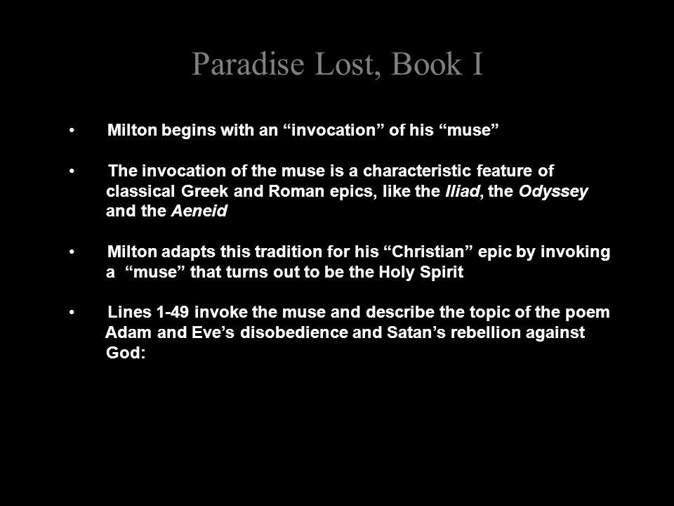 Paradise Lost, Book I Milton begins with an invocation of his muse The invocation of the muse is a characteristic feature of classical Greek and Roman epics, like the Iliad, the Odyssey and the Aeneid Milton adapts this tradition for his Christian epic by invoking a muse that turns out to be the Holy Spirit Lines 1-49 invoke the muse and describe the topic of the poem Adam and Eve's disobedience and Satan's rebellion against God:
