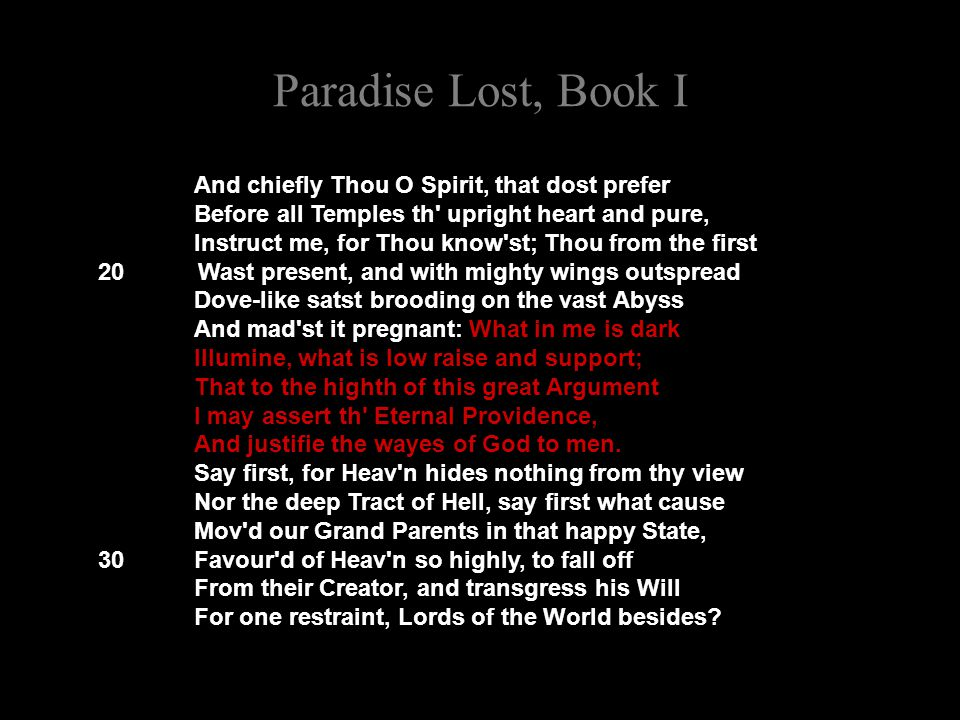 Paradise Lost, Book I And chiefly Thou O Spirit, that dost prefer Before all Temples th' upright heart and pure, Instruct me, for Thou know'st; Thou f