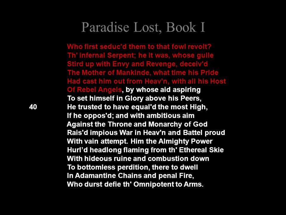 Paradise Lost, Book I Who first seduc'd them to that fowl revolt? Th' infernal Serpent; he it was, whose guile Stird up with Envy and Revenge, deceiv'