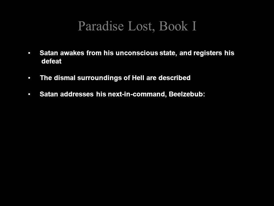 Paradise Lost, Book I Satan awakes from his unconscious state, and registers his defeat The dismal surroundings of Hell are described Satan addresses his next-in-command, Beelzebub: