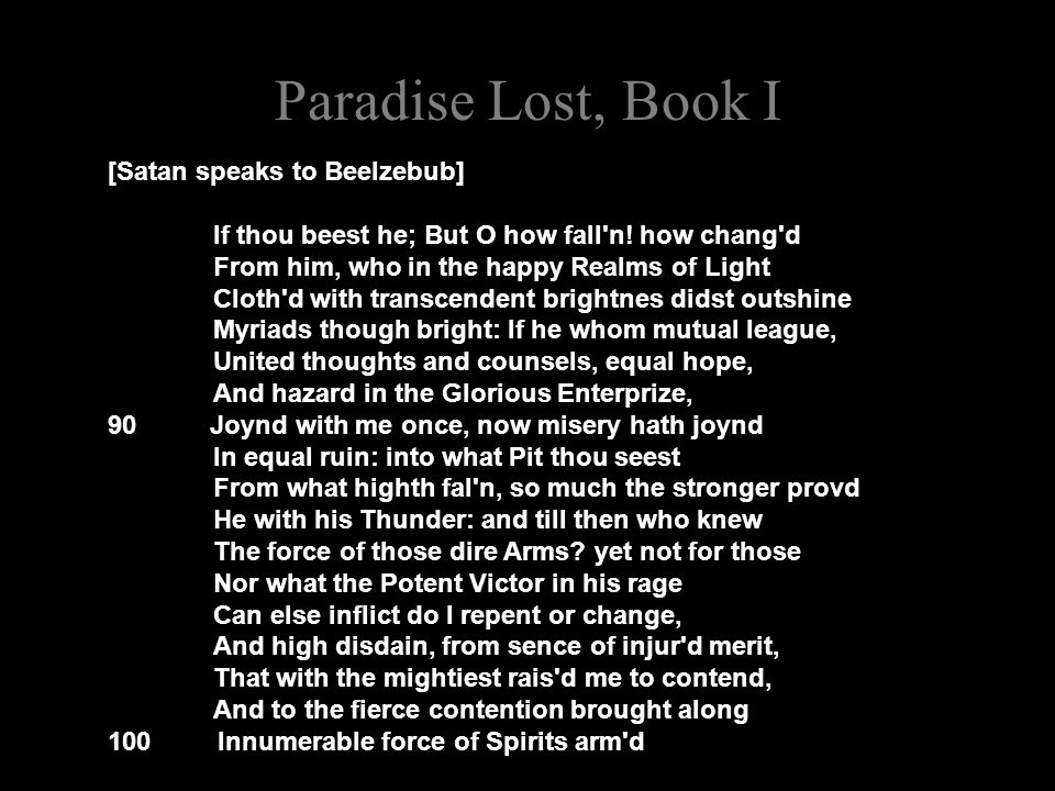 Paradise Lost, Book I [Satan speaks to Beelzebub] If thou beest he; But O how fall'n! how chang'd From him, who in the happy Realms of Light Cloth'd w