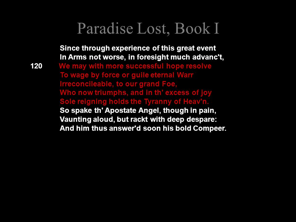 Paradise Lost, Book I Since through experience of this great event In Arms not worse, in foresight much advanc t, 120 We may with more successful hope resolve To wage by force or guile eternal Warr Irreconcileable, to our grand Foe, Who now triumphs, and in th excess of joy Sole reigning holds the Tyranny of Heav n.