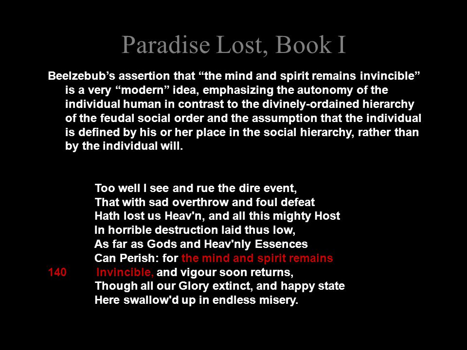 "Paradise Lost, Book I Beelzebub's assertion that ""the mind and spirit remains invincible"" is a very ""modern"" idea, emphasizing the autonomy of the ind"